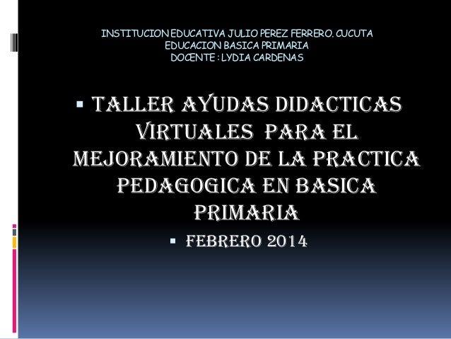 INSTITUCION EDUCATIVA JULIO PEREZ FERRERO.CUCUTA EDUCACION BASICA PRIMARIA DOCENTE : LYDIA CARDENAS  TALLER AYUDAS DIDACT...