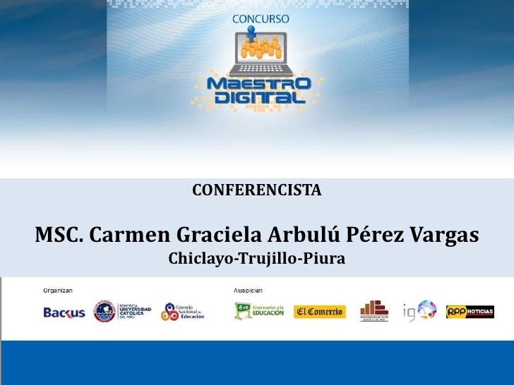 CONFERENCISTA <br />MSC. Carmen Graciela Arbulú Pérez Vargas<br />Chiclayo-Trujillo-Piura<br />