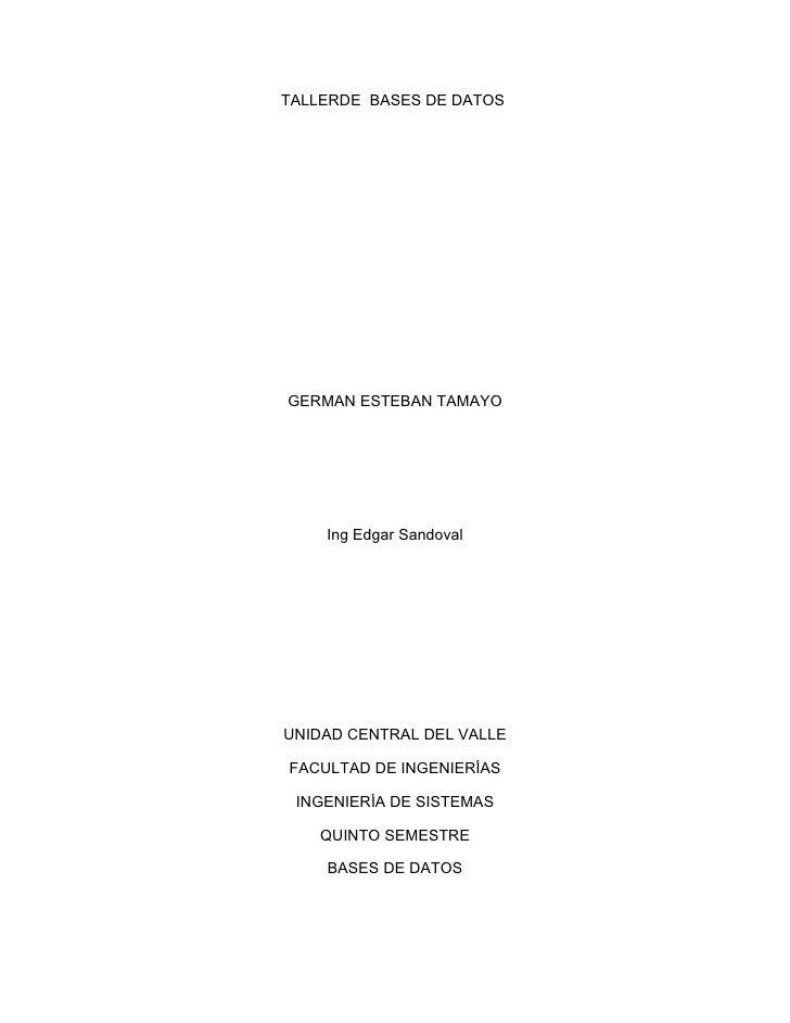 TALLERDE BASES DE DATOS     GERMAN ESTEBAN TAMAYO         Ing Edgar Sandoval     UNIDAD CENTRAL DEL VALLE  FACULTAD DE ING...