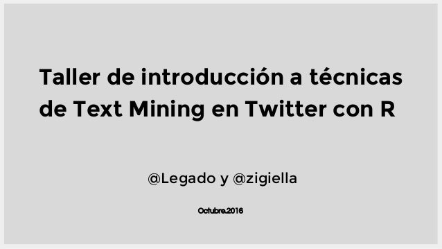 Octubre.2016 Taller de introducción a técnicas de Text Mining en Twitter con R @Legado y @zigiella