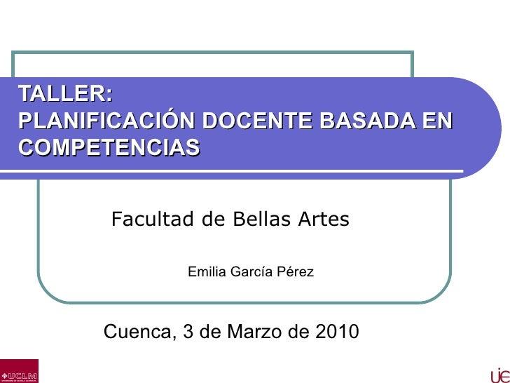 TALLER: PLANIFICACIÓN DOCENTE BASADA EN COMPETENCIAS Cuenca, 3 de Marzo de 2010 Emilia García Pérez   Facultad de Bellas A...