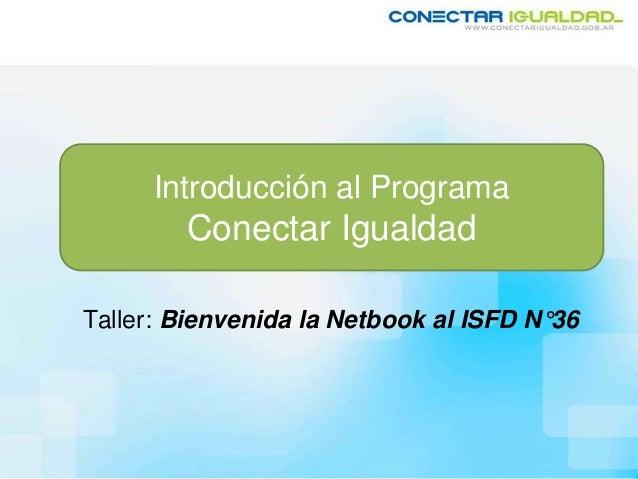 Introducción al Programa Conectar Igualdad Taller: Bienvenida la Netbook al ISFD N°36