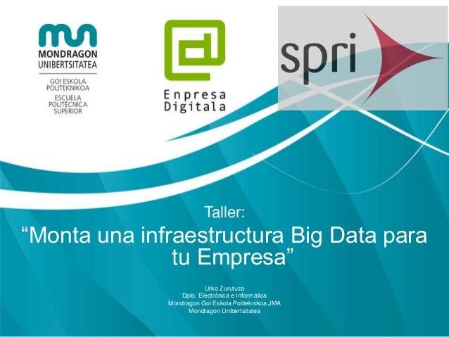 """Taller: """"Monta una infraestructura Big Data para tu Empresa"""" Urko Zurutuza Dpto. Electrónica e Informática Mondragon Goi E..."""