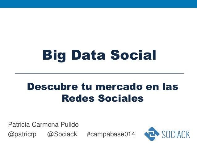 Patricia Carmona Pulido @patricrp @Sociack #campabase014 Big Data Social Descubre tu mercado en las Redes Sociales