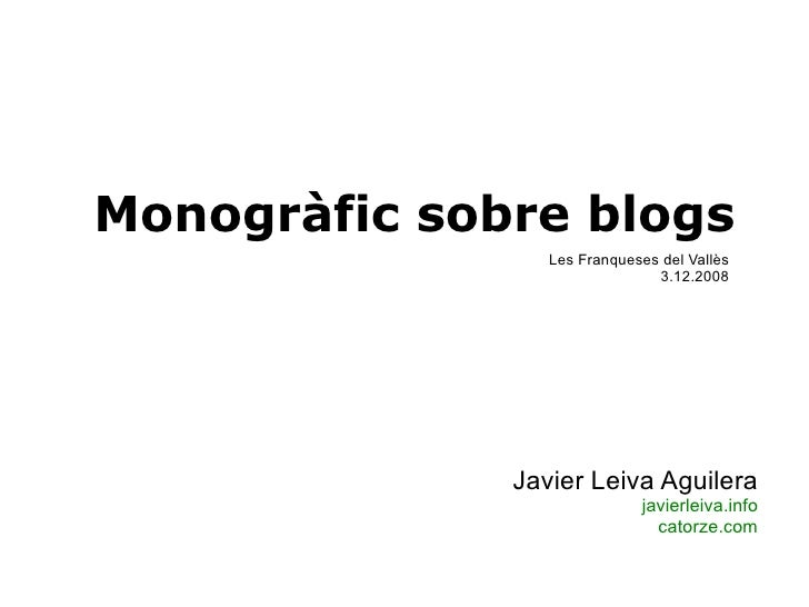Monogràfic sobre blogs Javier Leiva Aguilera javierleiva.info catorze.com Les Franqueses del Vallès 3.12.2008