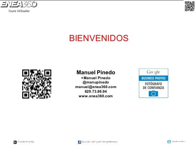 BIENVENIDOS Manuel Pinedo   +Manuel Pinedo    @manupinedo manuel@enea360.com     629.73.86.94  www.enea360.com