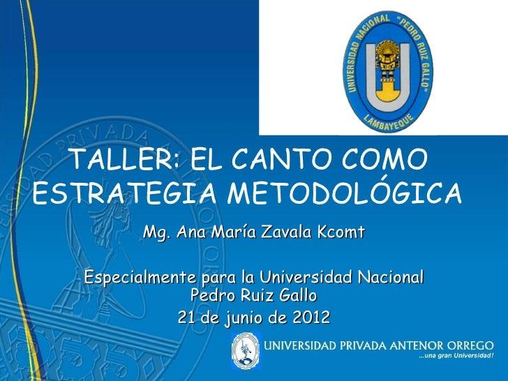 TALLER: EL CANTO COMOESTRATEGIA METODOLÓGICA         Mg. Ana María Zavala Kcomt  Especialmente para la Universidad Naciona...