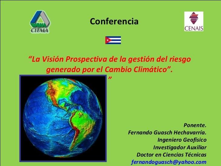 """"""" La Visión Prospectiva de la gestión del riesgo generado por el Cambio Climático"""". """" Ponente. Fernando Guasch Hechavarría..."""