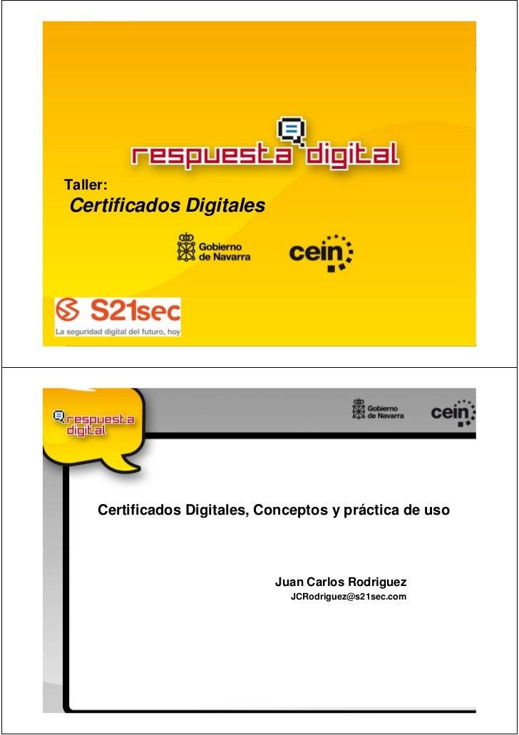 Taller:Certificados Digitales     Certificados Digitales, Conceptos y práctica de uso                              Juan Ca...