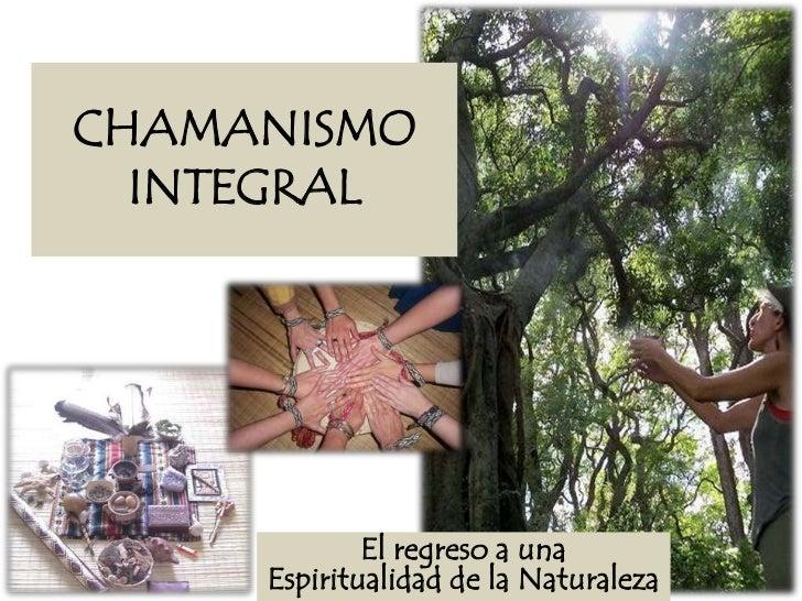 CHAMANISMO  INTEGRAL             El regreso a una     Espiritualidad de la Naturaleza