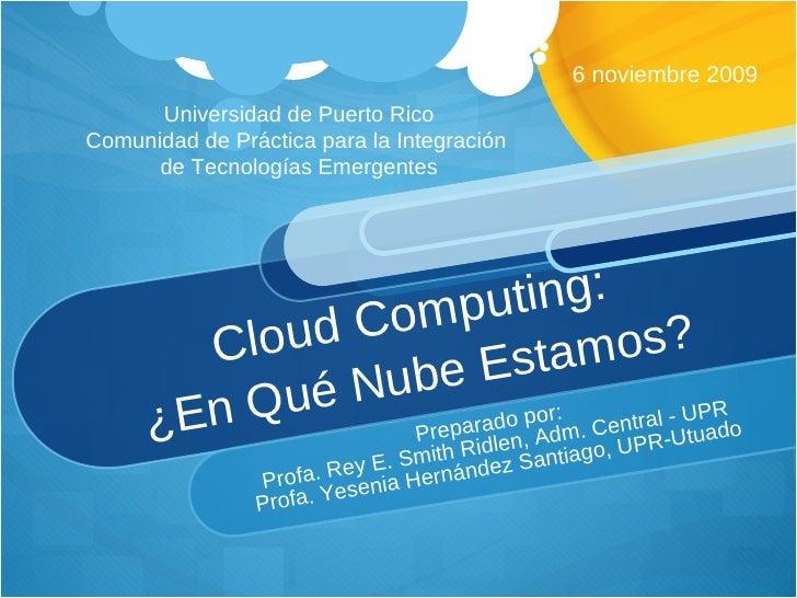 Cloud Computing:  ¿En Qué Nube Estamos?  Preparado por:  Profa. Rey E. Smith Ridlen, Adm. Central - UPR Profa. Yesenia Her...