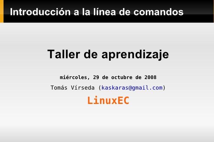 Introducción a la línea de comandos <ul><li>Taller de aprendizaje </li></ul><ul><li>miércoles, 29 de octubre de 2008 </li>...