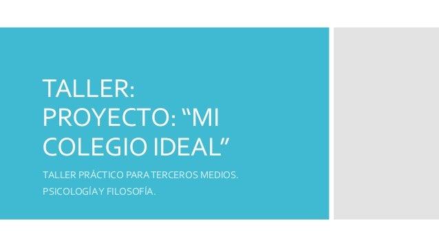 """TALLER:  PROYECTO: """"MI  COLEGIO IDEAL""""  TALLER PRÁCTICO PARA TERCEROS MEDIOS.  PSICOLOGÍA Y FILOSOFÍA."""