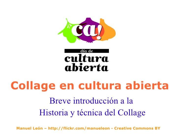 Collage en cultura abierta Breve introducción a la  Historia y técnica del Collage Manuel León – http://flickr.com/manuele...