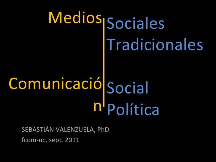 Medios   Comunicación SEBASTIÁN VALENZUELA, PhD fcom-uc, sept. 2011 Sociales Tradicionales Social Política
