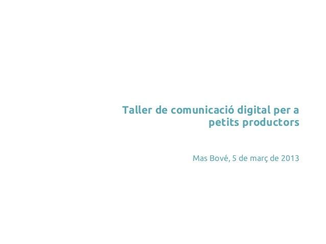 Taller de comunicació digital per a                petits productors             Mas Bové, 5 de març de 2013