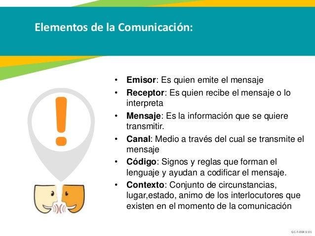 GC-F-004 V.01 Elementos de la Comunicación: • Emisor: Es quien emite el mensaje • Receptor: Es quien recibe el mensaje o l...