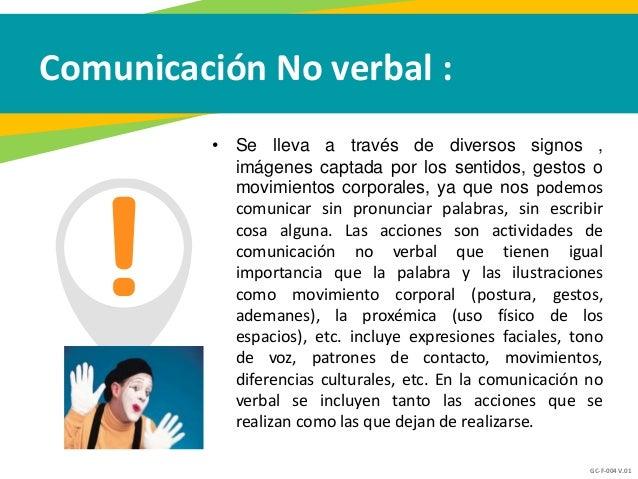 GC-F-004 V.01 Comunicación No verbal : • Se lleva a través de diversos signos , imágenes captada por los sentidos, gestos ...