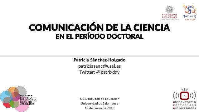 COMUNICACIÓN DE LA CIENCIA EN EL PERÍODO DOCTORAL Patricia Sánchez-Holgado patriciasanc@usal.es Twitter: @patrixdqv IUCE. ...