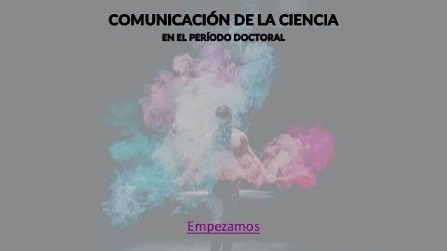Comunicación de la Ciencia en el Período Doctoral Slide 3