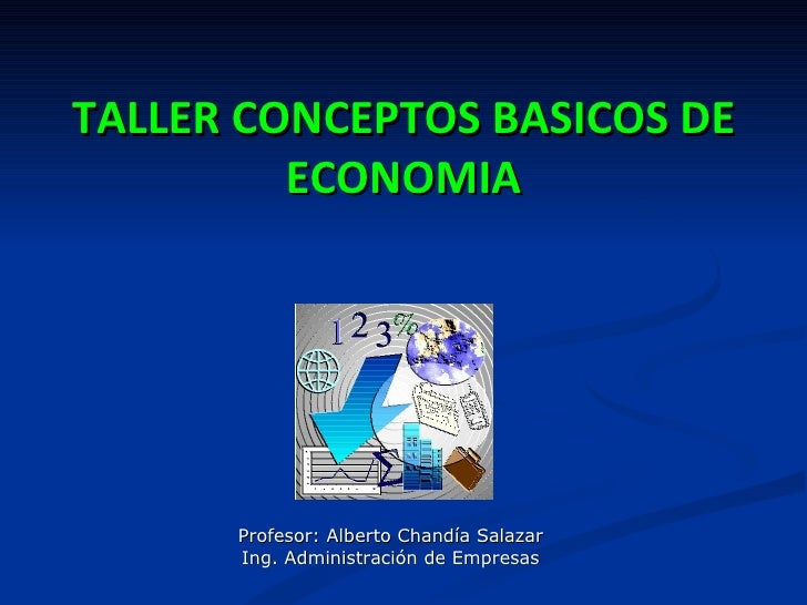 TALLER CONCEPTOS BASICOS DE         ECONOMIA      Profesor: Alberto Chandía Salazar      Ing. Administración de Empresas
