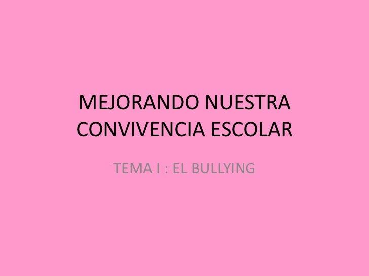 MEJORANDO NUESTRACONVIVENCIA ESCOLAR   TEMA I : EL BULLYING