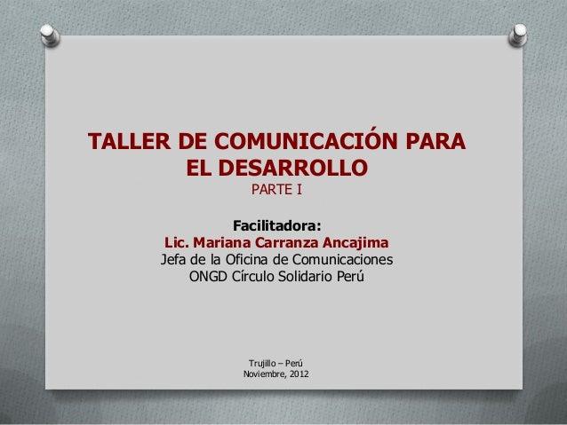 TALLER DE COMUNICACIÓN PARA       EL DESARROLLO                   PARTE I                 Facilitadora:      Lic. Mariana ...