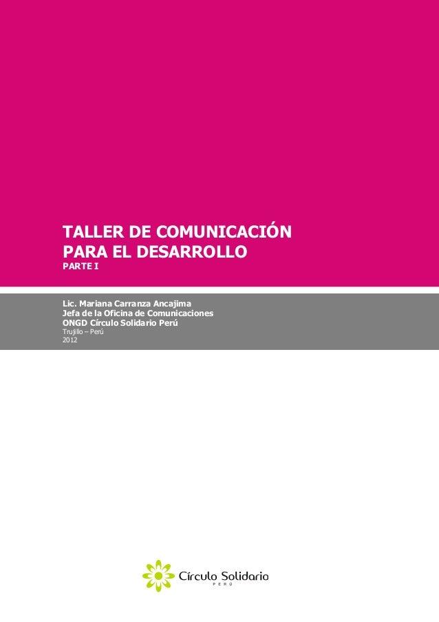 TALLER DE COMUNICACIÓNPARA EL DESARROLLOPARTE ILic. Mariana Carranza AncajimaJefa de la Oficina de ComunicacionesONGD Círc...