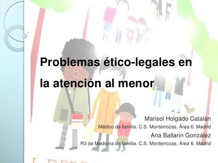Problemas ético-legales en la atención al menor                                      Marisol Holgado Catalán              ...