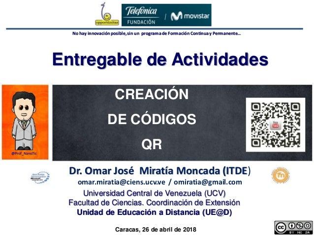 1 Dr. Omar Miratía No hay innovaciónposible,sin un programade Formación Continuay Permanente… CREACIÓN DE CÓDIGOS QR Dr. O...