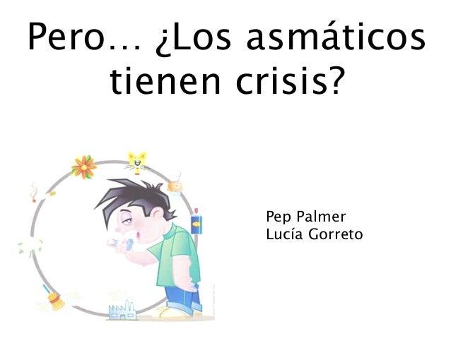 Pero… ¿Los asmáticos tienen crisis? Pep Palmer Lucía Gorreto