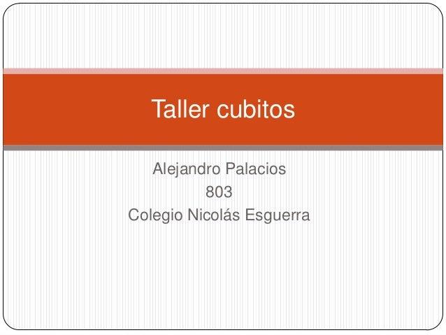 Alejandro Palacios803Colegio Nicolás EsguerraTaller cubitos