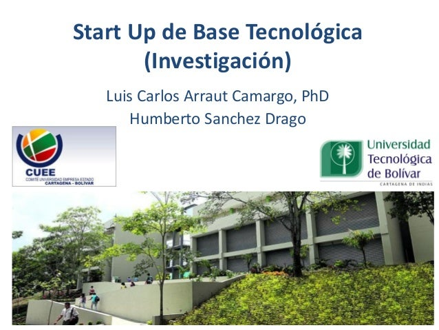 Start Up de Base Tecnológica (Investigación) Luis Carlos Arraut Camargo, PhD Humberto Sanchez Drago