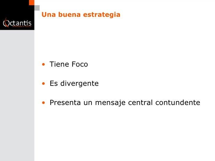 Una buena estrategia <ul><li>Tiene Foco </li></ul><ul><li>Es divergente </li></ul><ul><li>Presenta un mensaje central cont...