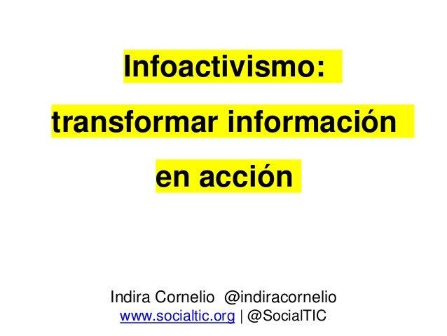 Infoactivismo: transformar información en acción Indira Cornelio @indiracornelio www.socialtic.org | @SocialTIC