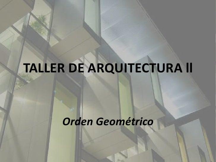 TALLER DE ARQUITECTURA ll<br />Orden Geométrico<br />