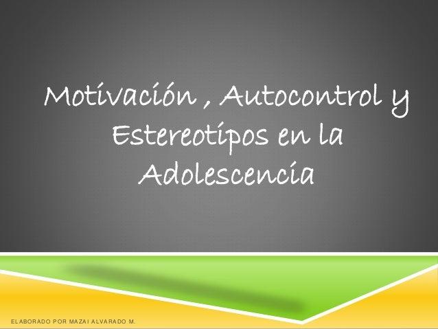 Motivación , Autocontrol y Estereotipos en la Adolescencia ELABORADO POR MAZAI ALVARADO M.