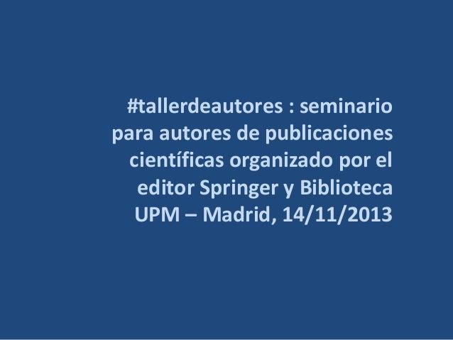 #tallerdeautores : seminario para autores de publicaciones científicas organizado por el editor Springer y Biblioteca UPM ...