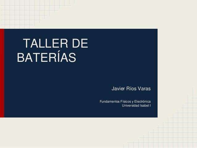 TALLER DE BATERÍAS Javier Ríos Varas Fundamentos Físicos y Electrónica Universidad Isabel I