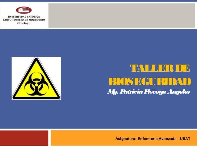 TALLERDE BIOSEGURIDAD Mg. PatriciaPiscoyaAngeles Asignatura: Enfermería Avanzada - USAT