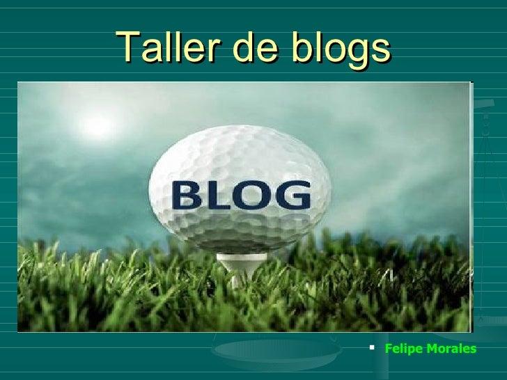 Taller de blogs <ul><ul><li>Felipe Morales </li></ul></ul>
