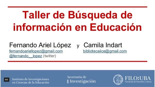 Taller de Búsqueda de información en Educación Fernando Ariel López y Camila Indart fernandoariellopez@gmail.com bibliotec...