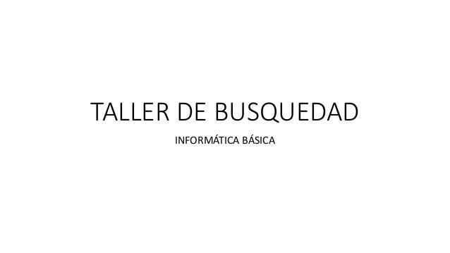 TALLER DE BUSQUEDAD INFORMÁTICA BÁSICA