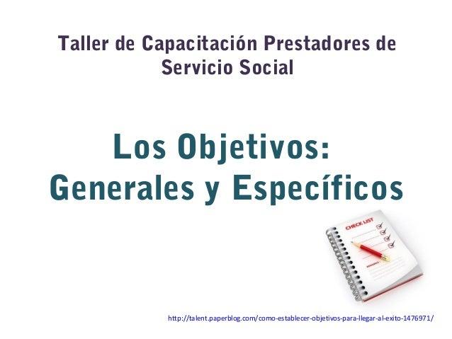 Taller de Capacitación Prestadores deServicio SocialLos Objetivos:Generales y Específicoshttp://talent.paperblog.com/como-...