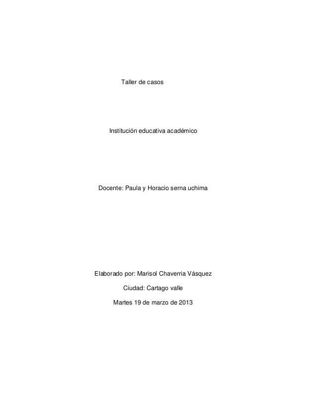 Taller de casos    Institución educativa académico Docente: Paula y Horacio serna uchimaElaborado por: Marisol Chaverria V...