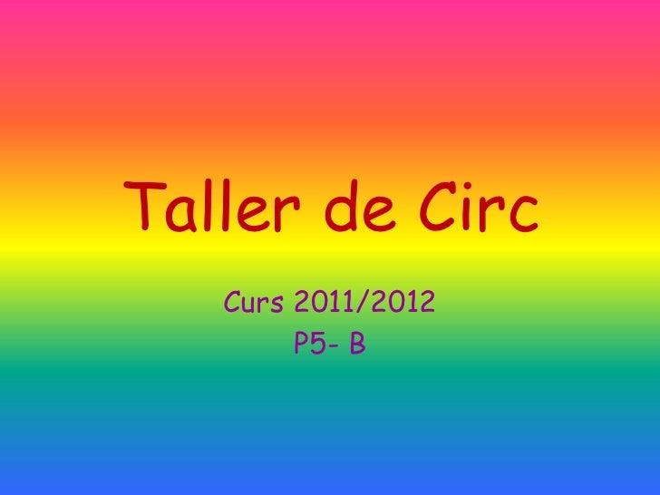 Taller de Circ   Curs 2011/2012        P5- B
