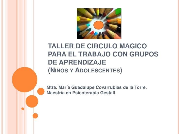 TALLER DE CIRCULO MAGICOPARA EL TRABAJO CON GRUPOS DE APRENDIZAJE (Niños y Adolescentes)<br />Mtra. María Guadalupe Covarr...
