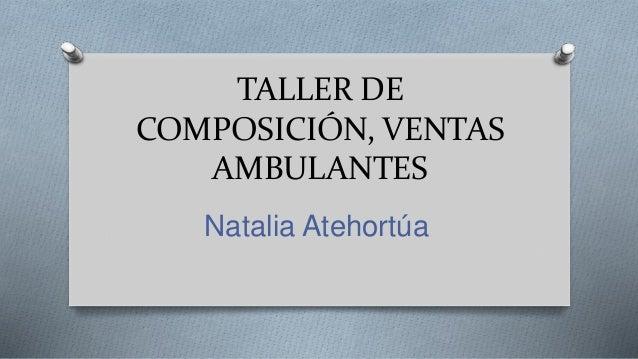 TALLER DE COMPOSICIÓN, VENTAS AMBULANTES Natalia Atehortúa