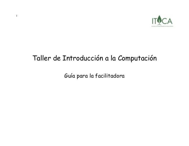 1 Taller de Introducción a la Computación Guía para la facilitadora