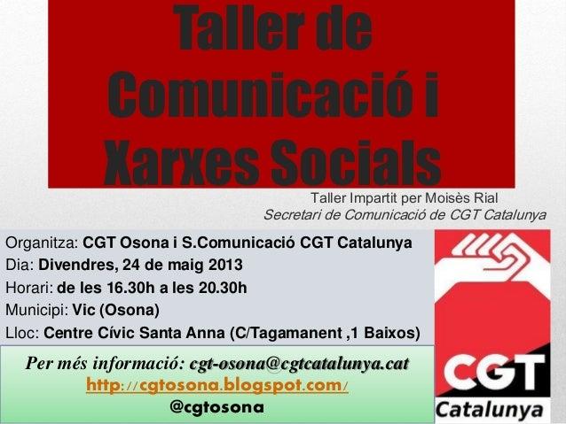 Taller de Comunicació i Xarxes SocialsTaller Impartit per Moisès Rial Secretari de Comunicació de CGT Catalunya Organitza:...